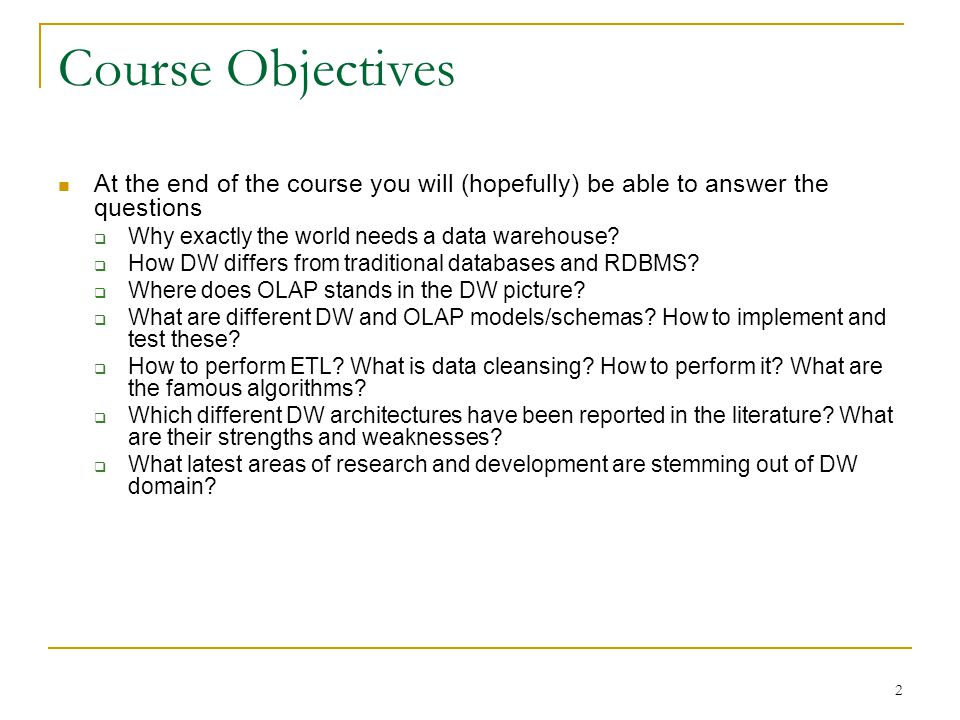 Course Objectives At the end of the course you will (hopefully) be able to answer the questions. Why exactly the world needs a data warehouse