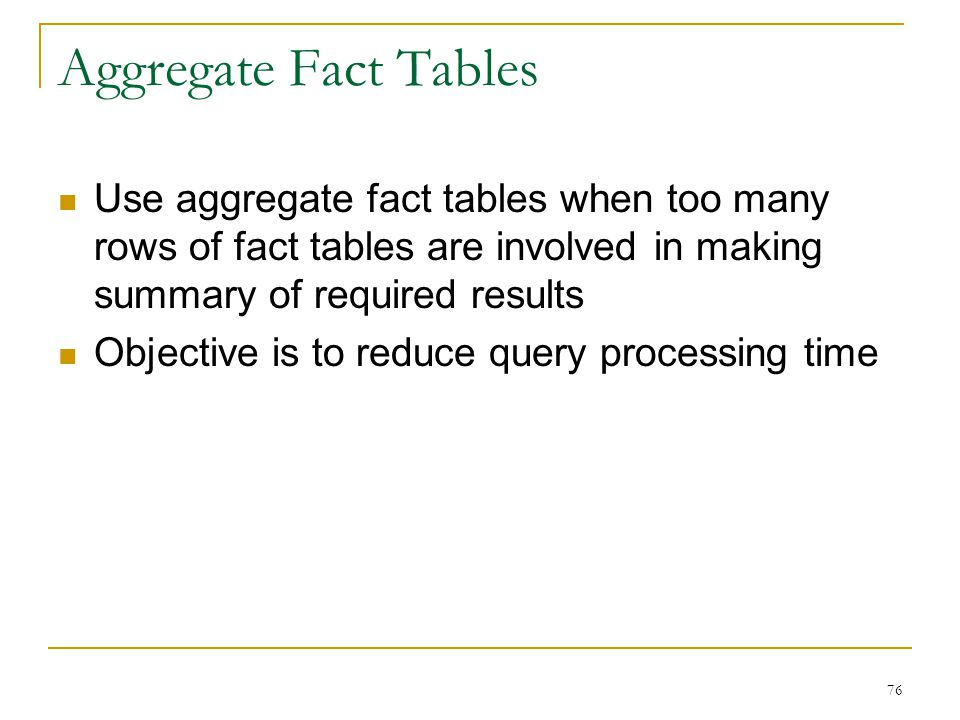 Aggregate Fact Tables Use aggregate fact tables when too many rows of fact tables are involved in making summary of required results.