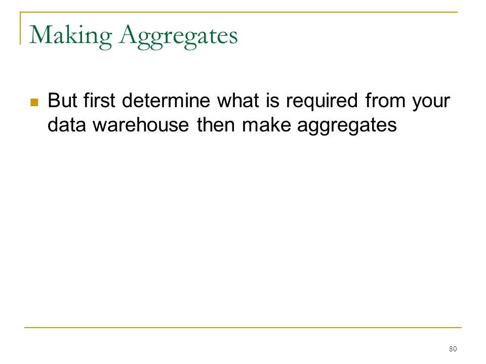 Making Aggregates But first determine what is required from your data warehouse then make aggregates.