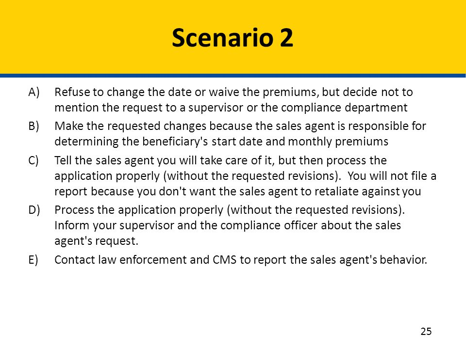 Scenario 2 Refuse to change the date or waive the premiums, but decide not to mention the request to a supervisor or the compliance department.