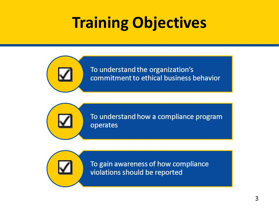 Training Objectives To understand the organization's commitment to ethical business behavior. To understand how a compliance program operates.