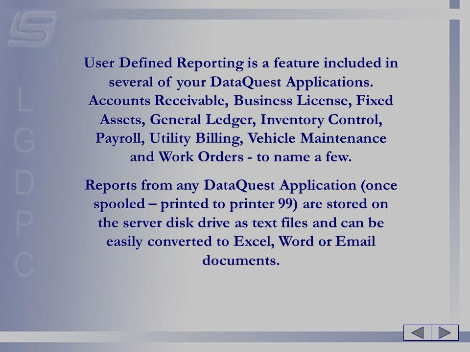 User Defined Reporting is a feature included in several of your DataQuest Applications. Accounts Receivable, Business License, Fixed Assets, General Ledger, Inventory Control, Payroll, Utility Billing, Vehicle Maintenance and Work Orders - to name a few.