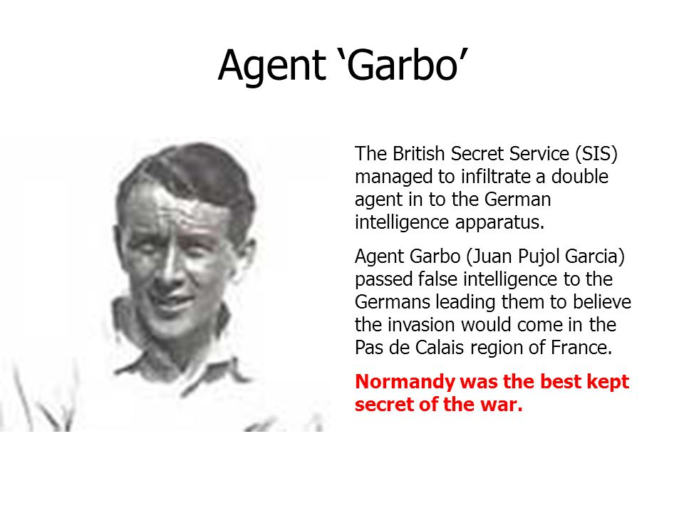Agent 'Garbo' The British Secret Service (SIS) managed to infiltrate a double agent in to the German intelligence apparatus.