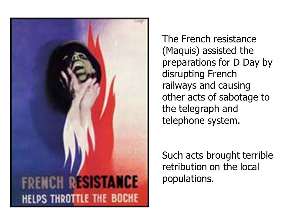 The French resistance (Maquis) assisted the preparations for D Day by disrupting French railways and causing other acts of sabotage to the telegraph and telephone system.