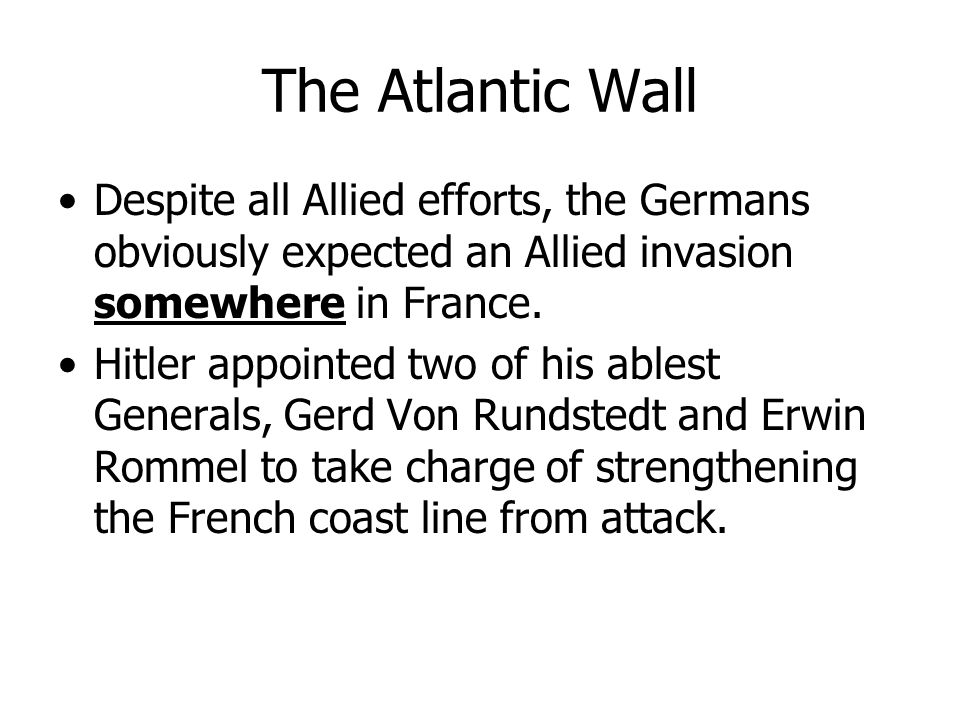 The Atlantic Wall Despite all Allied efforts, the Germans obviously expected an Allied invasion somewhere in France.