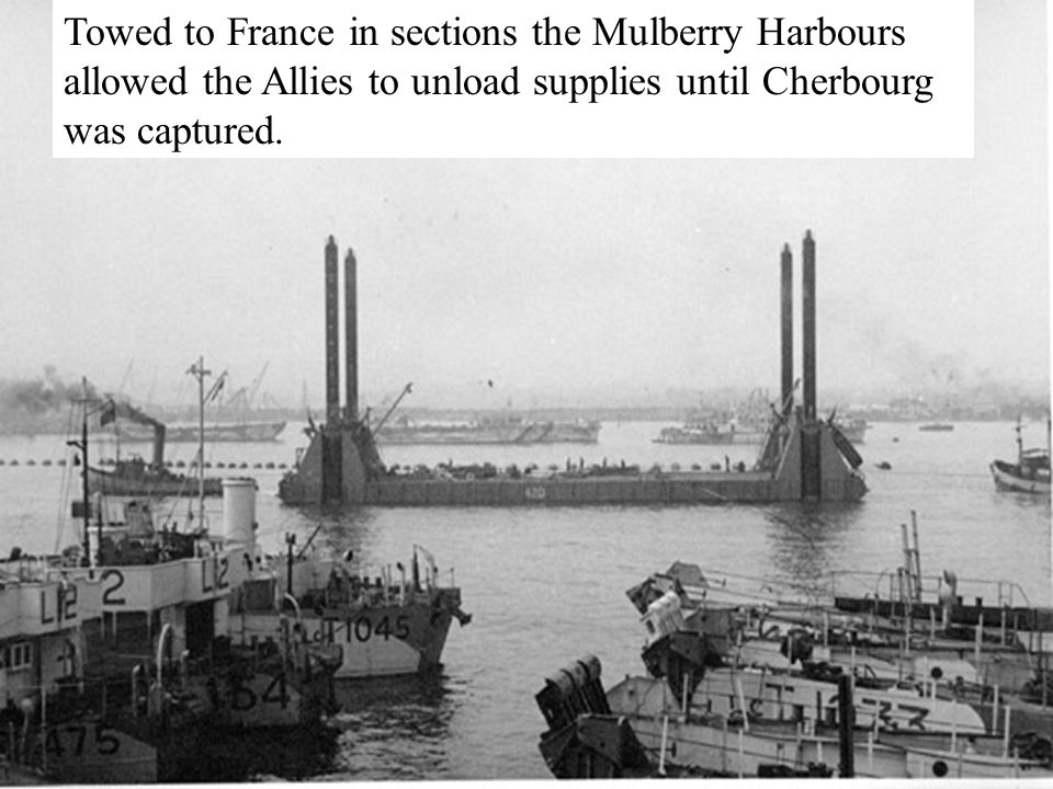 Towed to France in sections the Mulberry Harbours allowed the Allies to unload supplies until Cherbourg was captured.