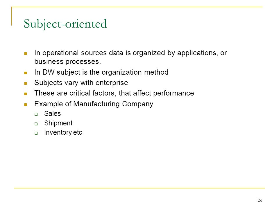 Subject-oriented In operational sources data is organized by applications, or business processes. In DW subject is the organization method.
