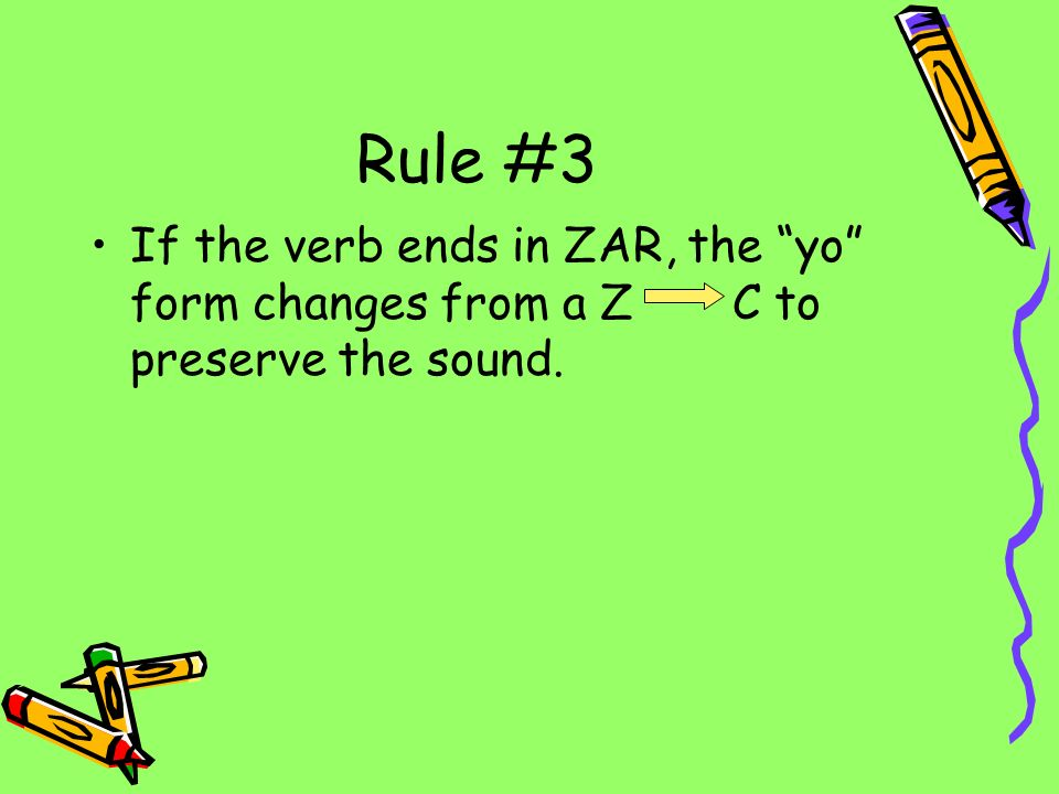 Rule #3 If the verb ends in ZAR, the yo form changes from a Z C to preserve the sound.