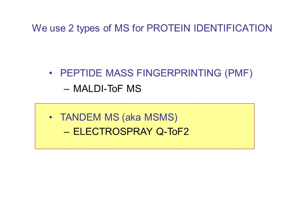 We use 2 types of MS for PROTEIN IDENTIFICATION