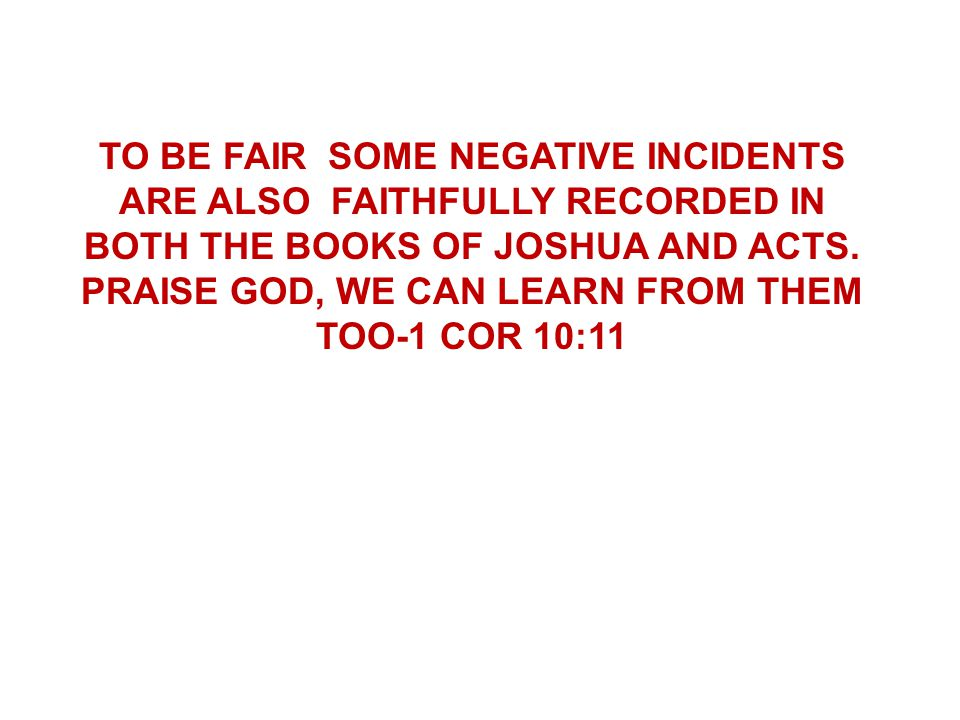 TO BE FAIR SOME NEGATIVE INCIDENTS ARE ALSO FAITHFULLY RECORDED IN BOTH THE BOOKS OF JOSHUA AND ACTS.