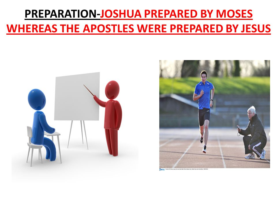 PREPARATION-JOSHUA PREPARED BY MOSES WHEREAS THE APOSTLES WERE PREPARED BY JESUS