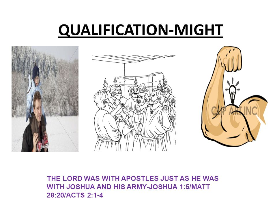 QUALIFICATION-MIGHT THE LORD WAS WITH APOSTLES JUST AS HE WAS WITH JOSHUA AND HIS ARMY-JOSHUA 1:5/MATT 28:20/ACTS 2:1-4.