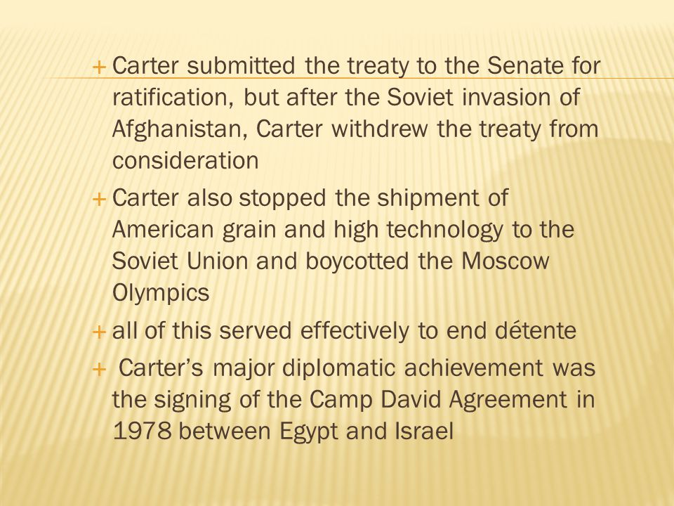 Carter submitted the treaty to the Senate for ratification, but after the Soviet invasion of Afghanistan, Carter withdrew the treaty from consideration