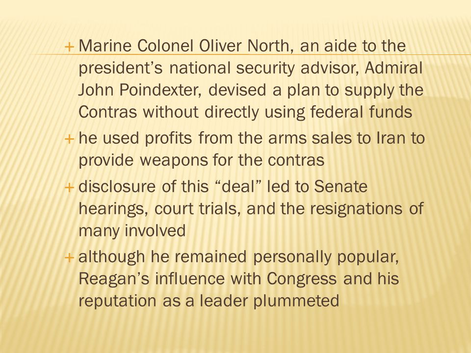 Marine Colonel Oliver North, an aide to the president's national security advisor, Admiral John Poindexter, devised a plan to supply the Contras without directly using federal funds