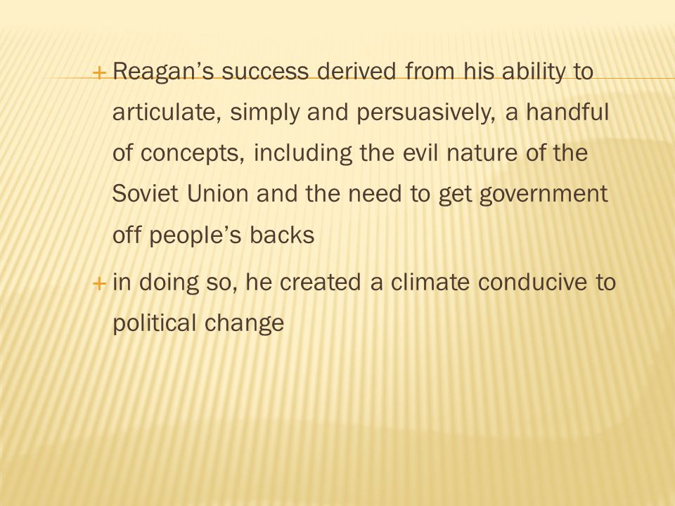 Reagan's success derived from his ability to articulate, simply and persuasively, a handful of concepts, including the evil nature of the Soviet Union and the need to get government off people's backs