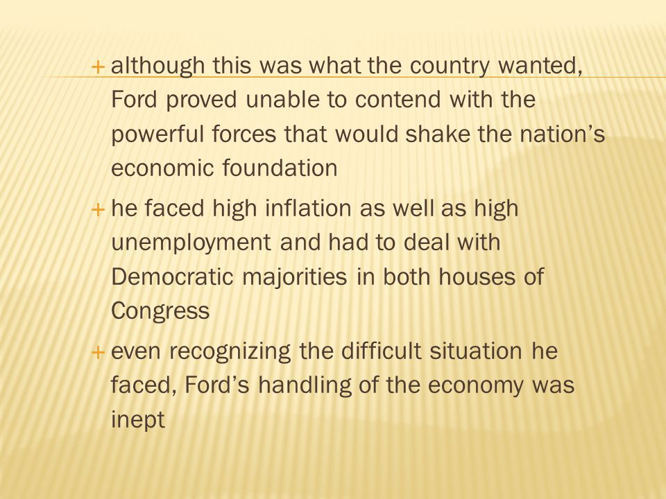although this was what the country wanted, Ford proved unable to contend with the powerful forces that would shake the nation's economic foundation