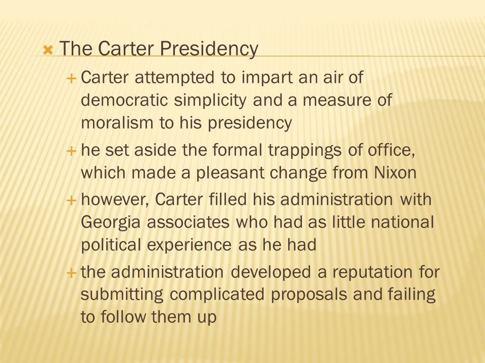 The Carter Presidency Carter attempted to impart an air of democratic simplicity and a measure of moralism to his presidency.