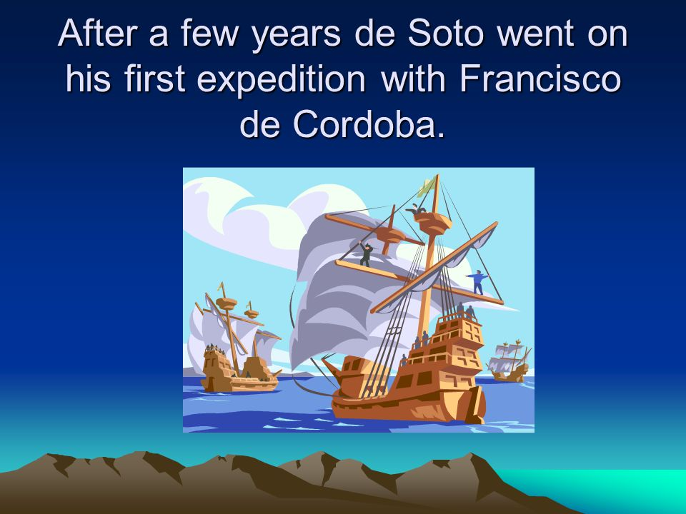 After a few years de Soto went on his first expedition with Francisco de Cordoba.