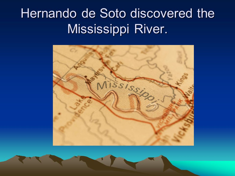 Hernando de Soto discovered the Mississippi River.