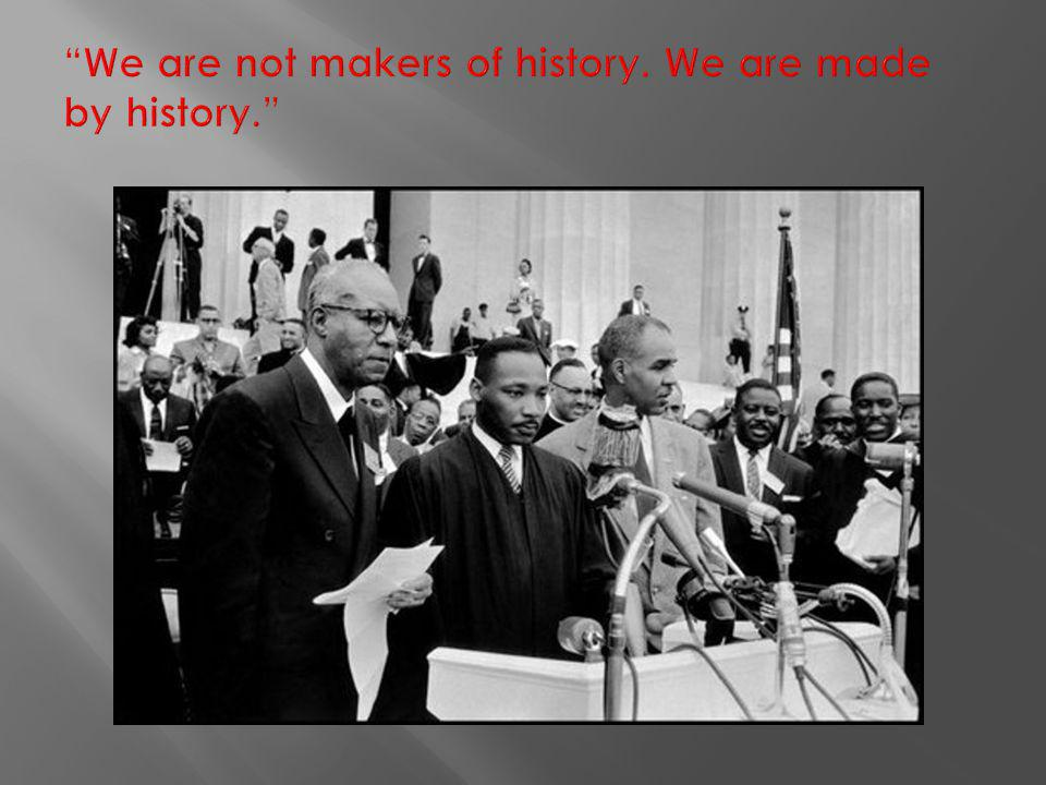 We are not makers of history. We are made by history.