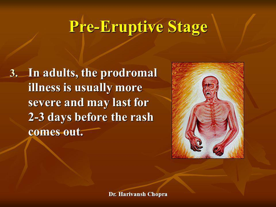 Pre-Eruptive Stage In adults, the prodromal illness is usually more severe and may last for 2-3 days before the rash comes out.