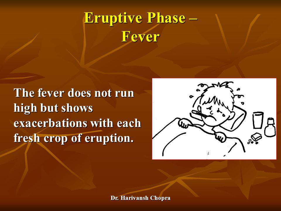 Eruptive Phase – Fever The fever does not run high but shows exacerbations with each fresh crop of eruption.