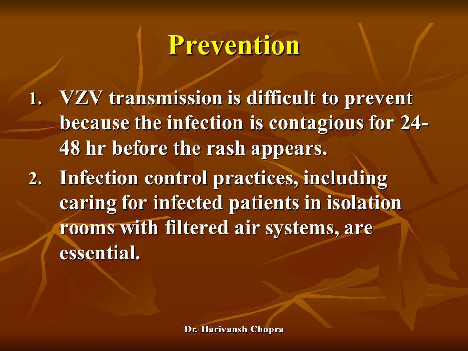Prevention VZV transmission is difficult to prevent because the infection is contagious for 24-48 hr before the rash appears.