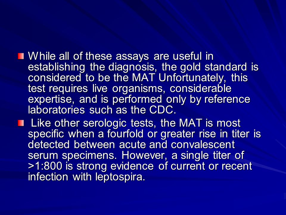 While all of these assays are useful in establishing the diagnosis, the gold standard is considered to be the MAT Unfortunately, this test requires live organisms, considerable expertise, and is performed only by reference laboratories such as the CDC.