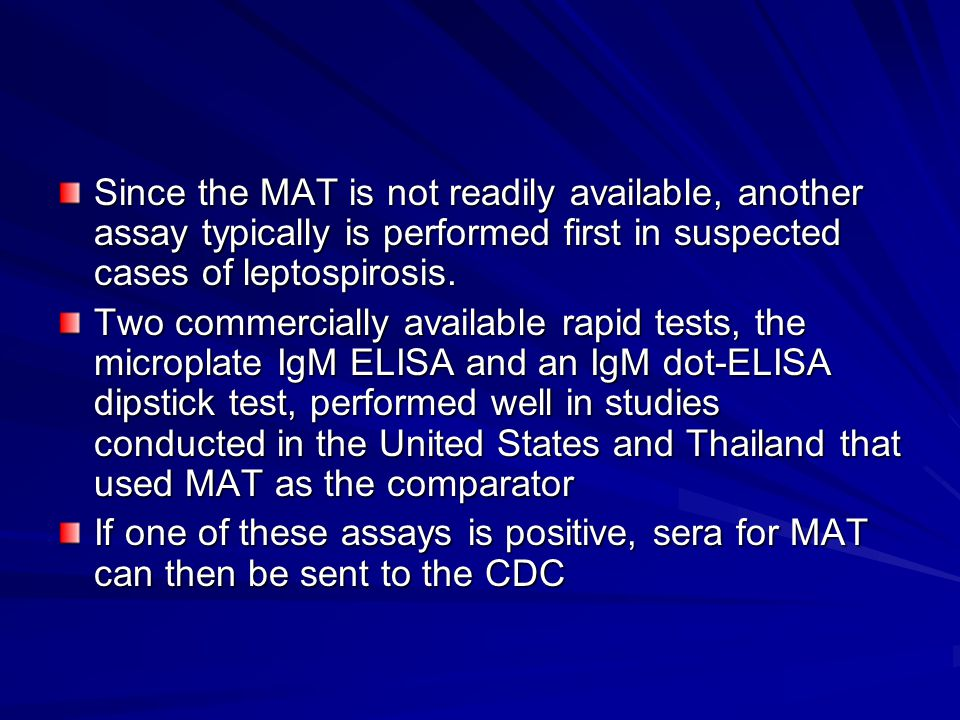 Since the MAT is not readily available, another assay typically is performed first in suspected cases of leptospirosis.