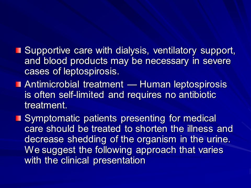Supportive care with dialysis, ventilatory support, and blood products may be necessary in severe cases of leptospirosis.