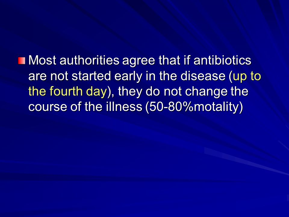 Most authorities agree that if antibiotics are not started early in the disease (up to the fourth day), they do not change the course of the illness (50-80%motality)