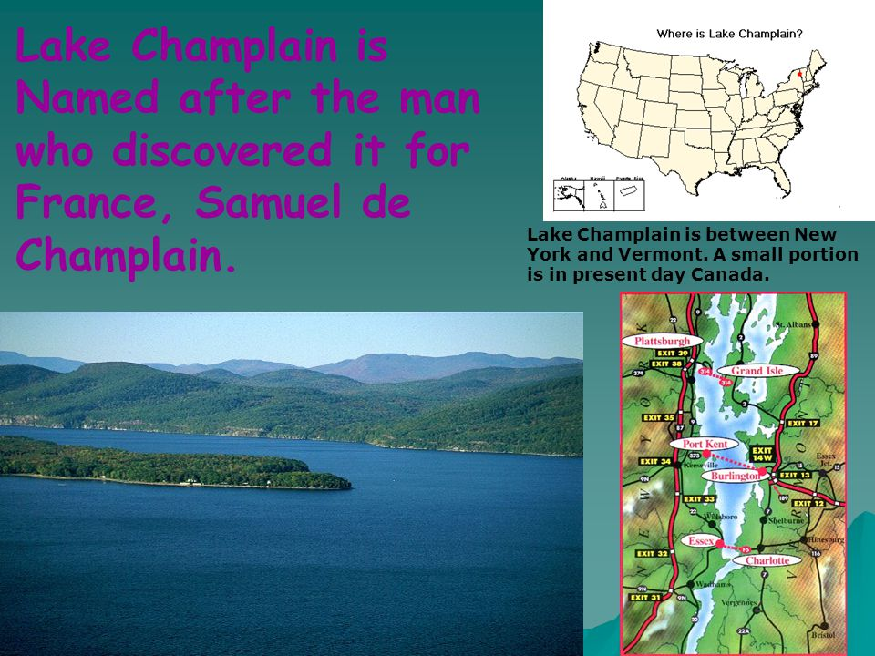 Lake Champlain is Named after the man who discovered it for France, Samuel de Champlain.
