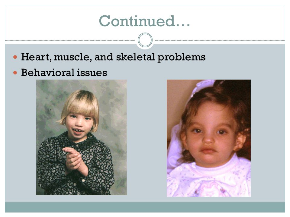 Continued… Heart, muscle, and skeletal problems Behavioral issues