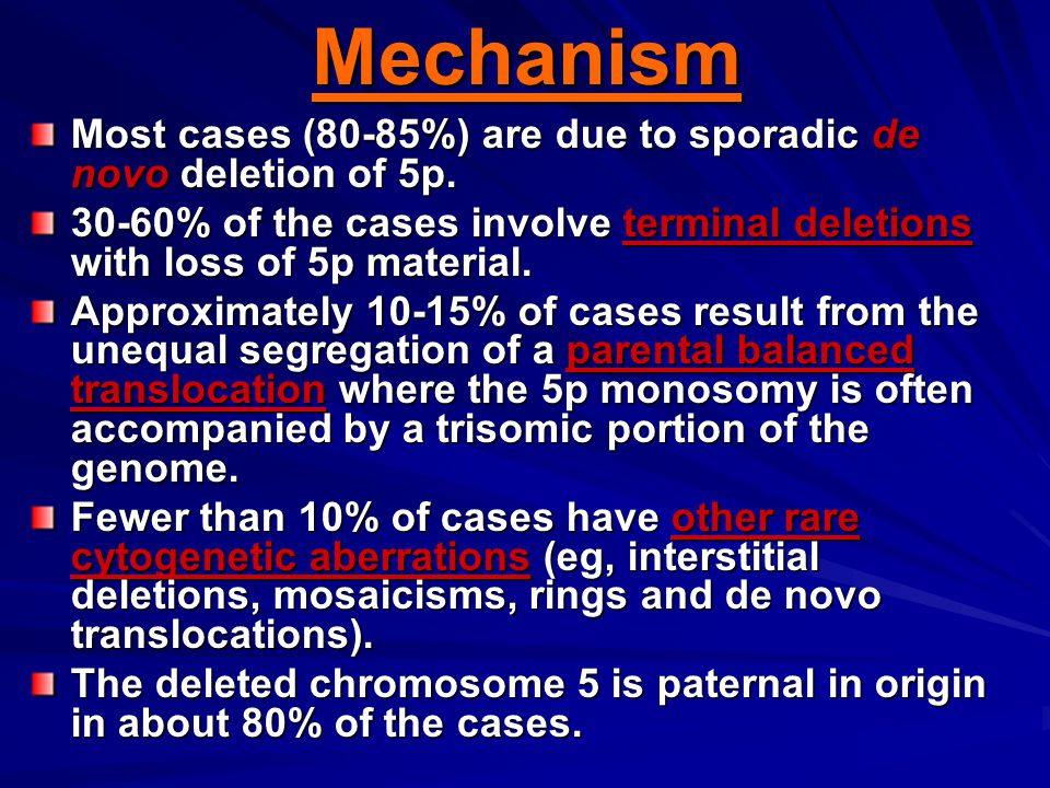 Mechanism Most cases (80-85%) are due to sporadic de novo deletion of 5p. 30-60% of the cases involve terminal deletions with loss of 5p material.