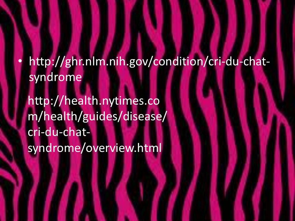 http://ghr.nlm.nih.gov/condition/cri-du-chat-syndrome http://health.nytimes.com/health/guides/disease/cri-du-chat-syndrome/overview.html.