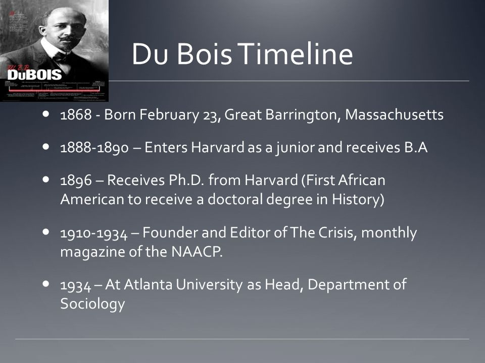 Du Bois Timeline 1868 - Born February 23, Great Barrington, Massachusetts. 1888-1890 – Enters Harvard as a junior and receives B.A.