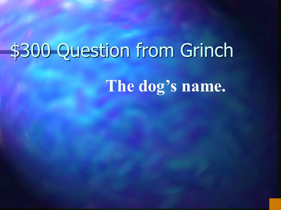 $300 Question from Grinch The dog's name.