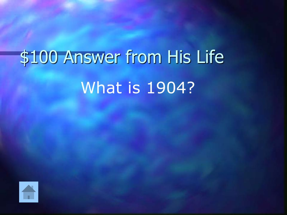 $100 Answer from His Life What is 1904