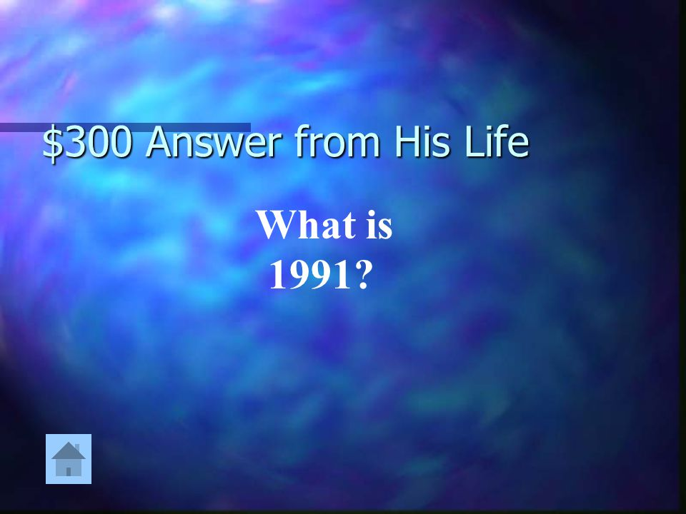 $300 Answer from His Life What is 1991