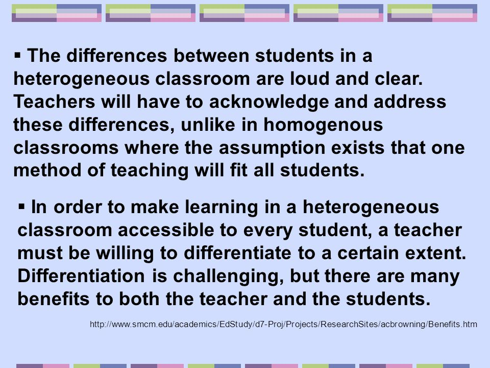 The differences between students in a heterogeneous classroom are loud and clear. Teachers will have to acknowledge and address these differences, unlike in homogenous classrooms where the assumption exists that one method of teaching will fit all students.