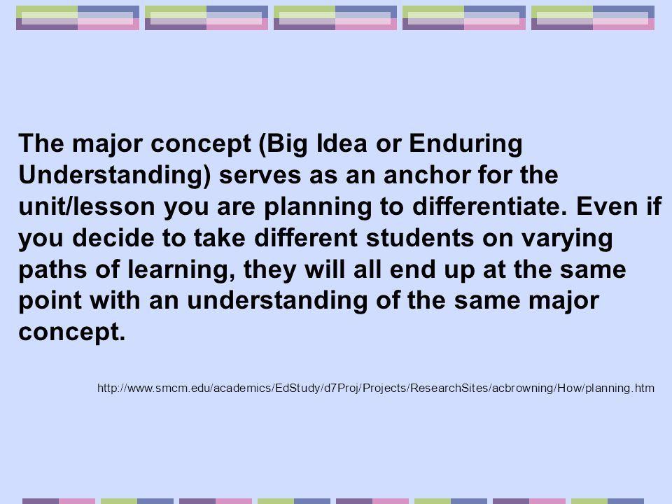 The major concept (Big Idea or Enduring Understanding) serves as an anchor for the unit/lesson you are planning to differentiate. Even if you decide to take different students on varying paths of learning, they will all end up at the same point with an understanding of the same major concept.