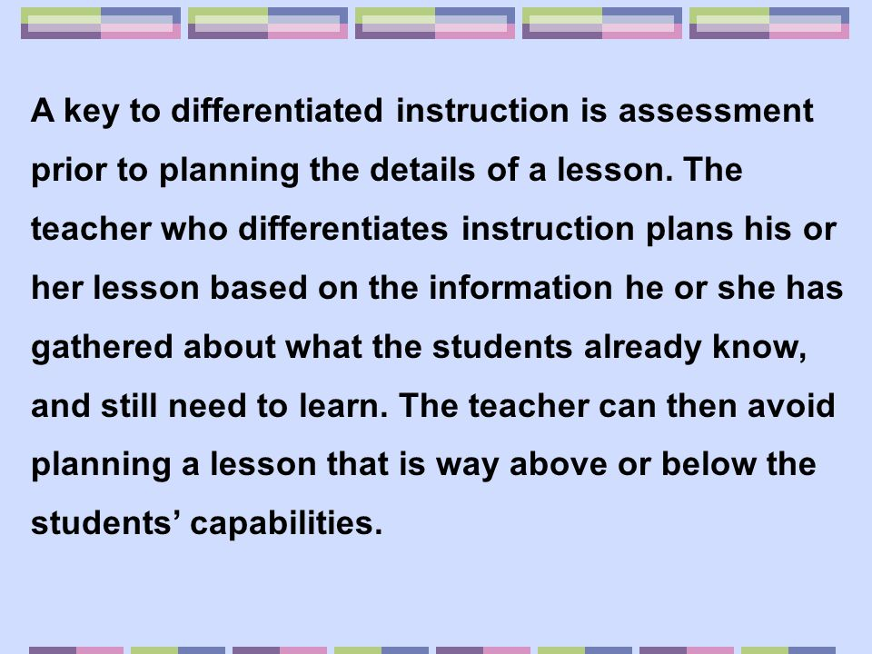 A key to differentiated instruction is assessment prior to planning the details of a lesson.