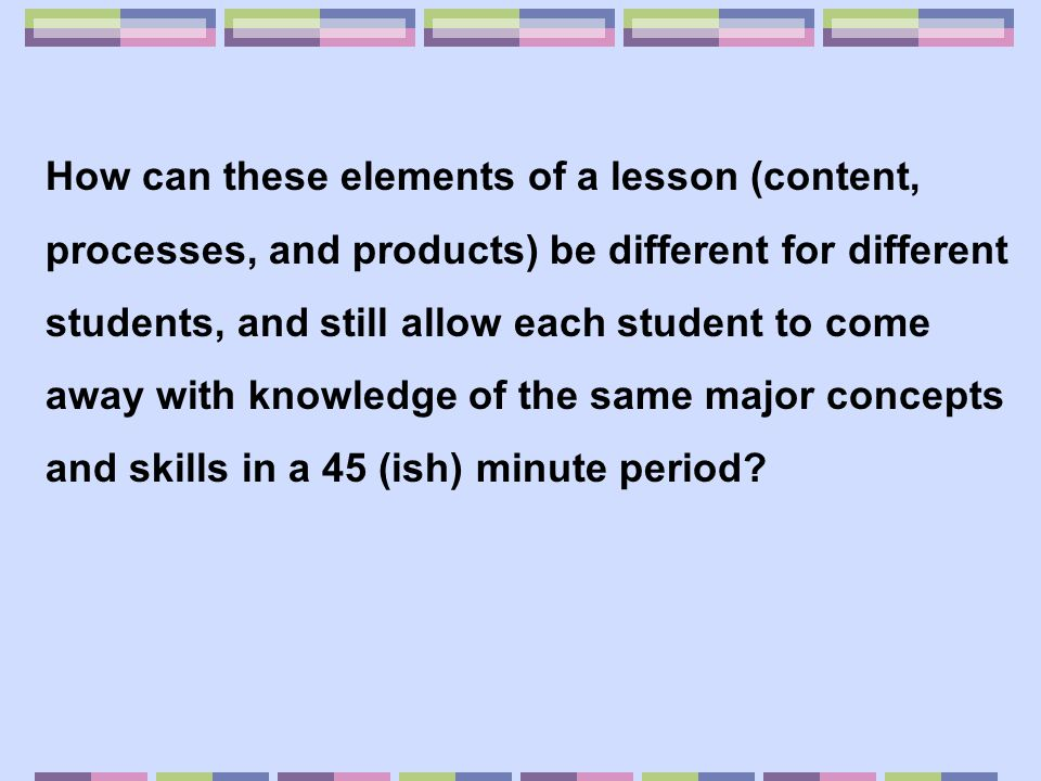How can these elements of a lesson (content, processes, and products) be different for different students, and still allow each student to come away with knowledge of the same major concepts and skills in a 45 (ish) minute period