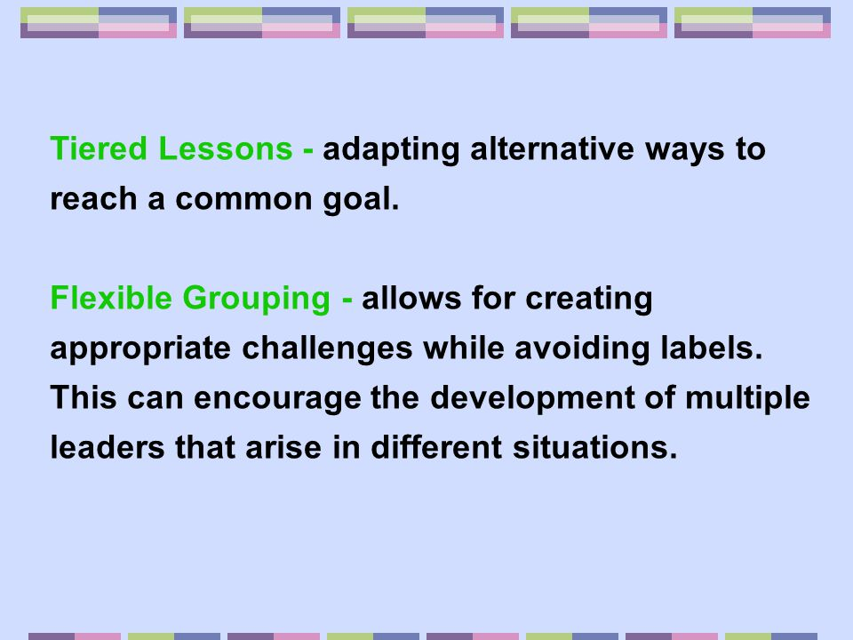 Tiered Lessons - adapting alternative ways to reach a common goal.