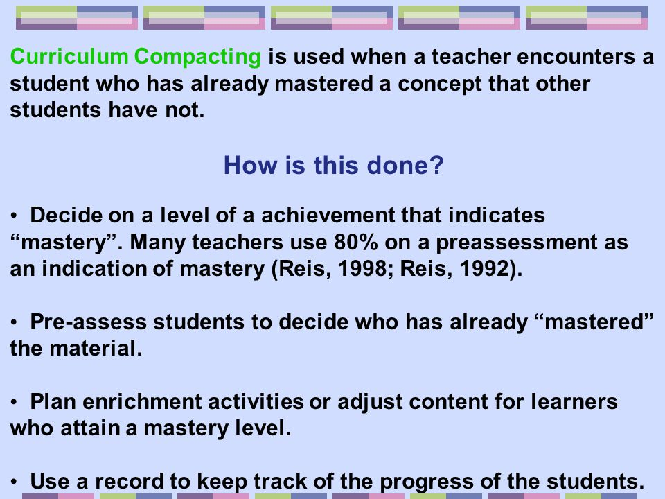 Curriculum Compacting is used when a teacher encounters a student who has already mastered a concept that other students have not.