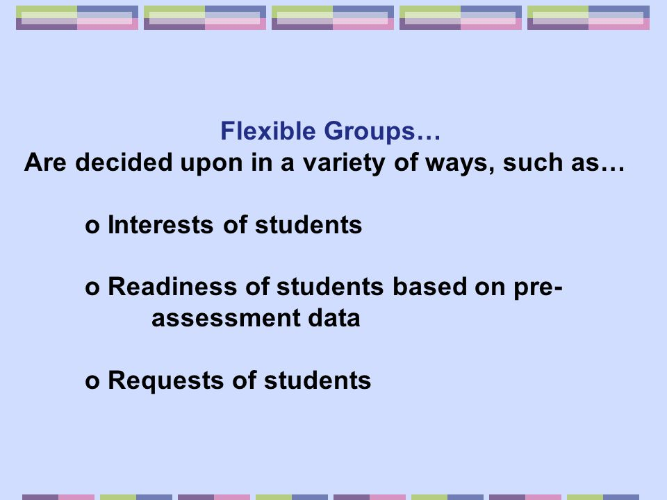 Flexible Groups… Are decided upon in a variety of ways, such as… o Interests of students. o Readiness of students based on pre-