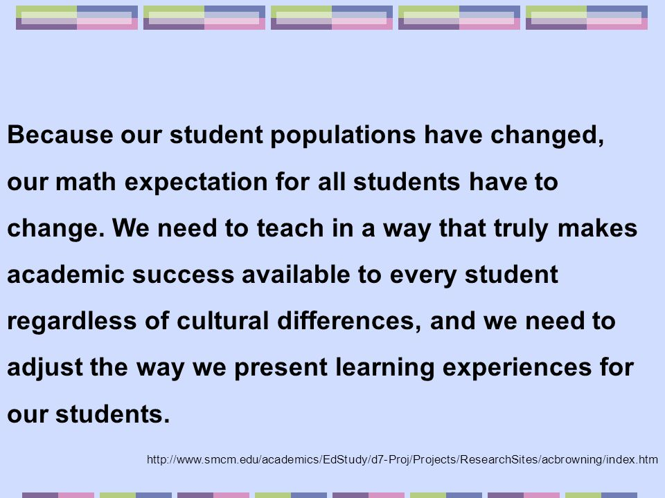 Because our student populations have changed, our math expectation for all students have to change. We need to teach in a way that truly makes academic success available to every student regardless of cultural differences, and we need to adjust the way we present learning experiences for our students.