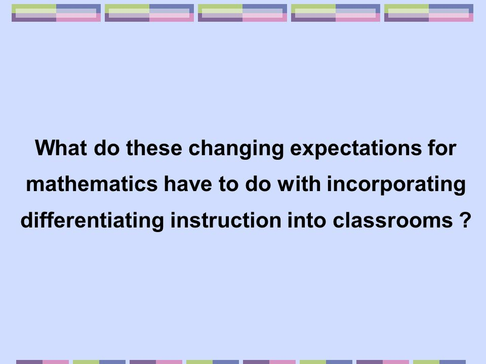 What do these changing expectations for mathematics have to do with incorporating differentiating instruction into classrooms