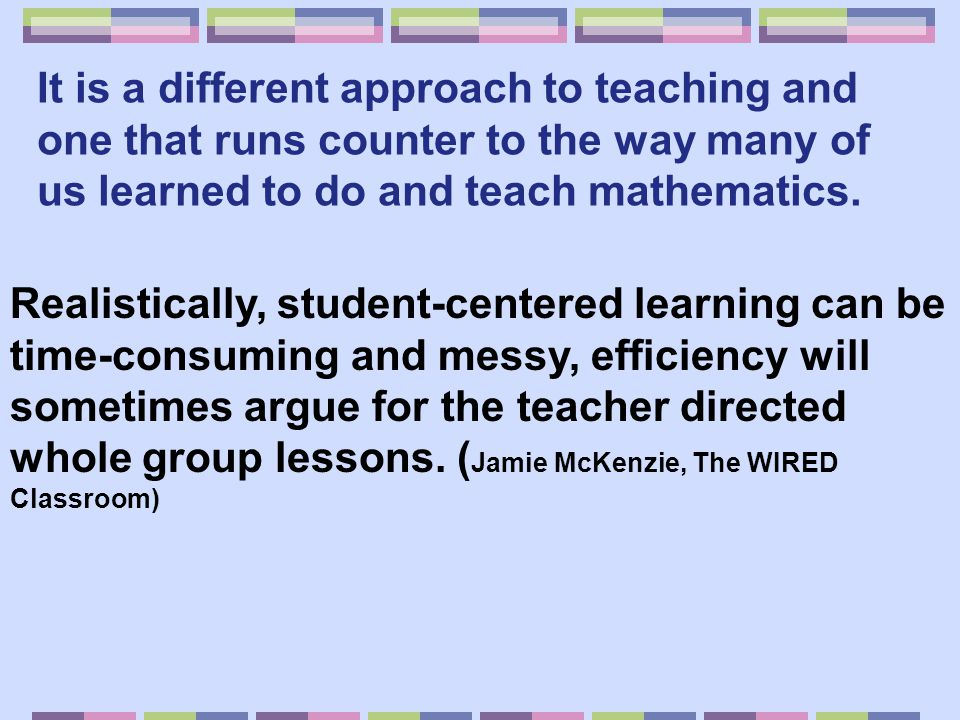 It is a different approach to teaching and one that runs counter to the way many of us learned to do and teach mathematics.