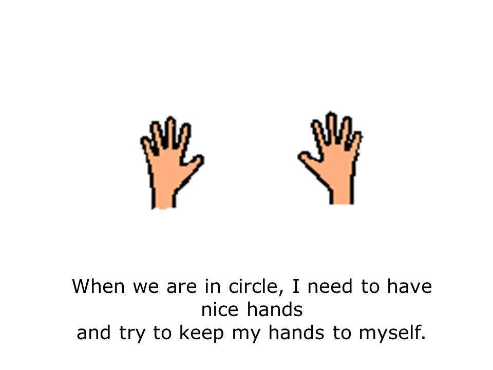 When we are in circle, I need to have nice hands